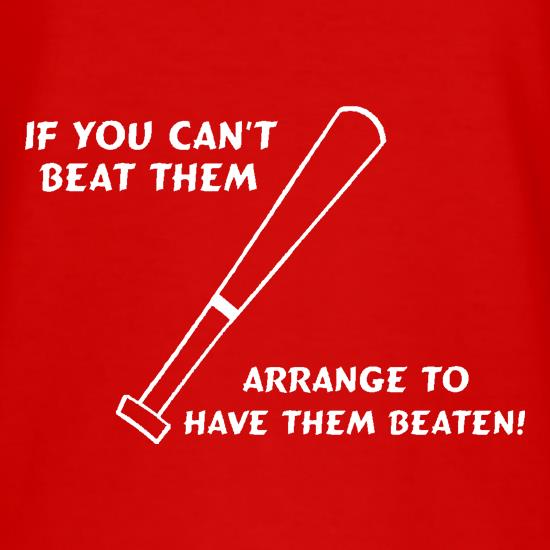 If you can't beat them, arrange to have them beaten t shirt