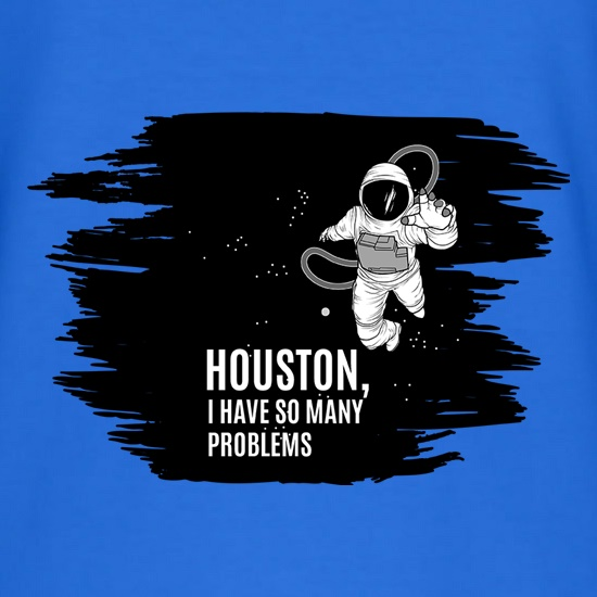 Houston, I Have So Many Problems t shirt
