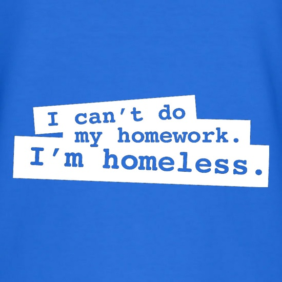 I Can't Do My Homework. I'm Homeless. t shirt