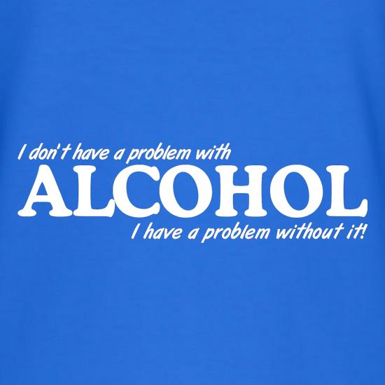 I don't have a problem with alcohol, I have a problem without it t shirt