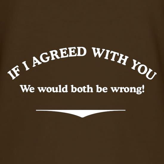 If I Agreed With You We Would Both Be Wrong t shirt