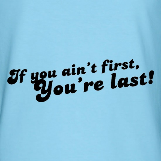 If You Ain't First, You're Last! t shirt