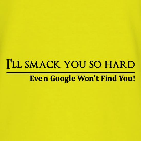 I'll smack you so  hard even google won't find you! t shirt