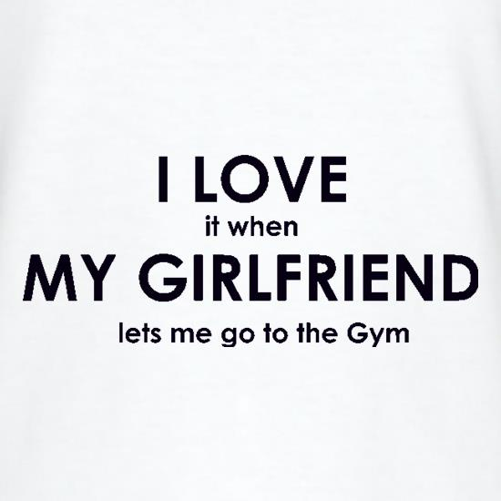 I Love It When My Girlfriend Lets Me Go To The Gym t shirt