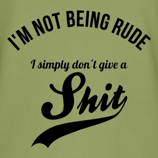 i'm not being rude, I simply don't give a sh*t t shirt