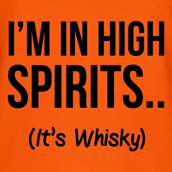 I'm In High Spirits... It's Whisky. t shirt