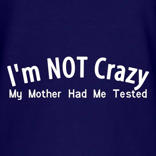 I'm not crazy, my mother had me tested t shirt
