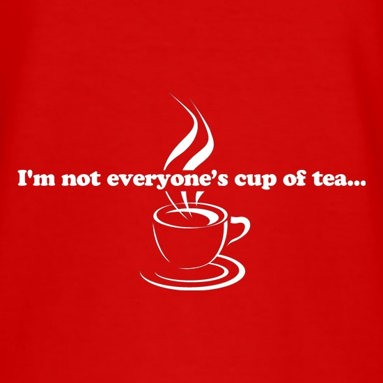 I'm not everyone's cup of tea... t shirt