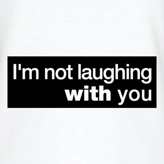 I'm Not Laughing With You t shirt