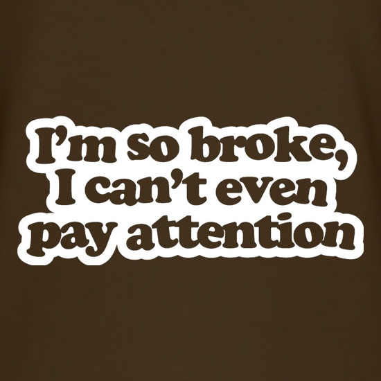 I'm So Broke, I Can't Even Pay Attention t shirt