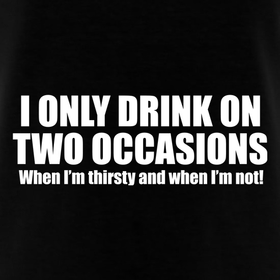 I Only Drink On Two Occassions. When I'm Thirsty And When I'm Not. t shirt