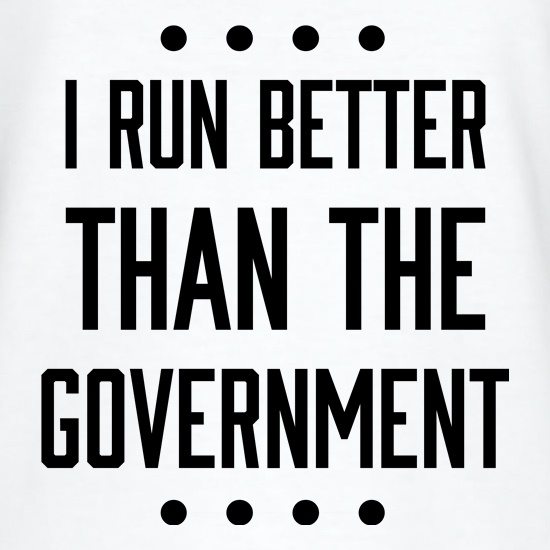 I Run Better Than The Government t shirt
