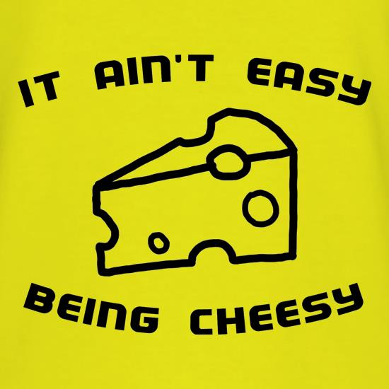 It Ain't Easy Being Cheesy t shirt