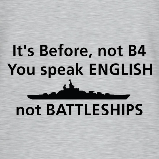 it's before not B4, you speak English not battleships t shirt