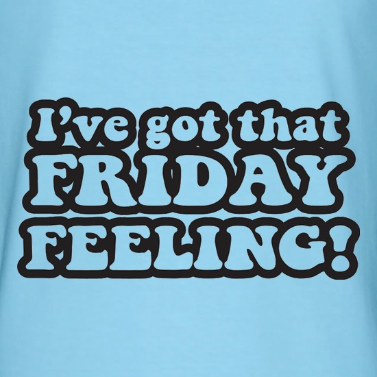 I've Got That Friday Feeling t shirt