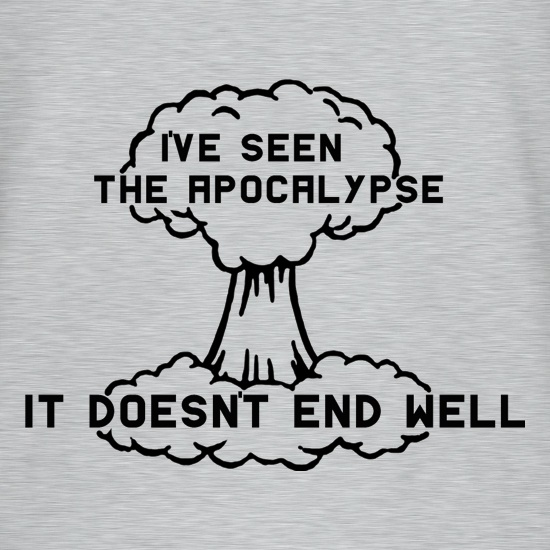 I've Seen The Apocalypse It Doesn't End Well t shirt