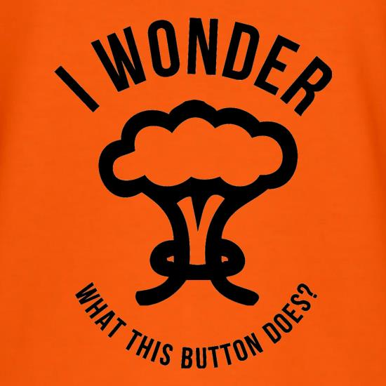 I Wonder What This Button Does t shirt
