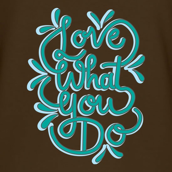Love What You Do t shirt