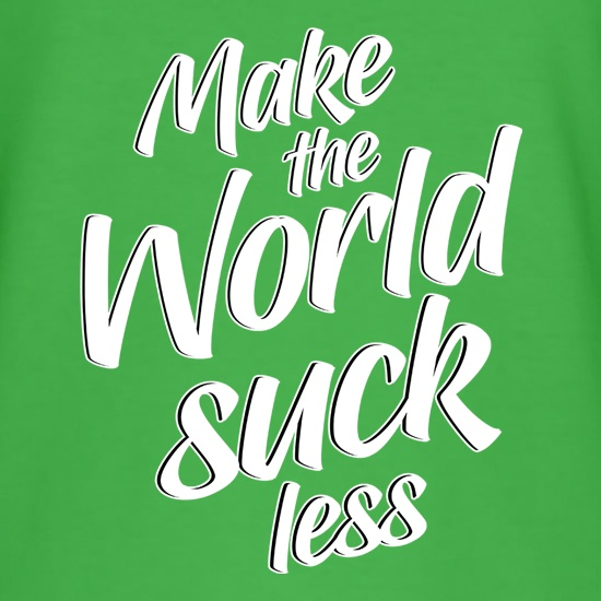Make The World Suck Less t shirt
