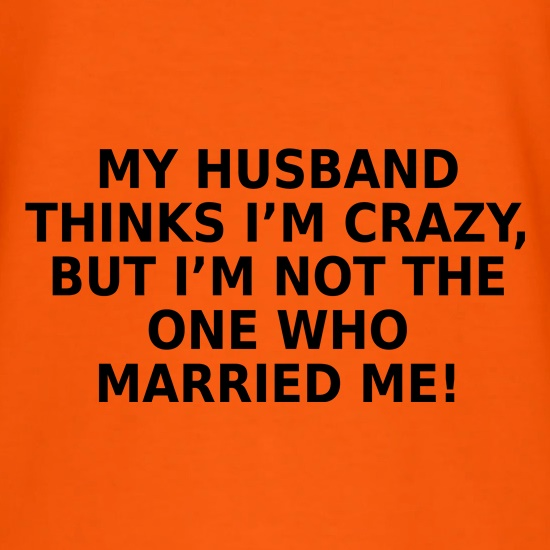 My Husband Thinks I'm Crazy t shirt