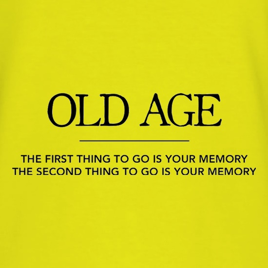 Old Age The First Thing To Go Is Your Memory The Second Thing To Go Is Your Memory t shirt