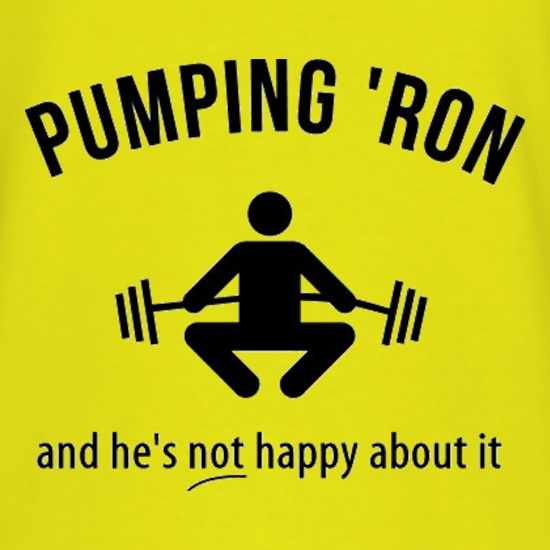 Pumping 'Ron And He's Not Happy About It t shirt