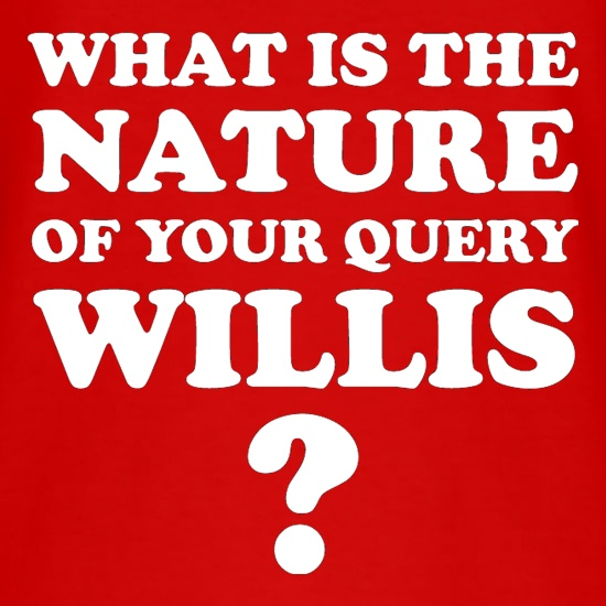 What is the nature of your query Willis? t shirt