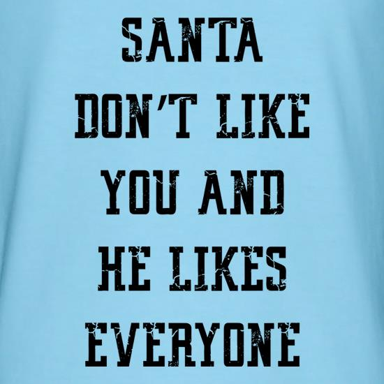 Santa Don't Like You And He Likes Everyone t shirt