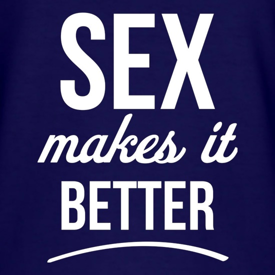 Sex Makes It Better t shirt