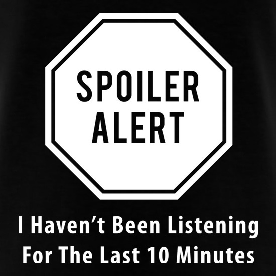 Spoiler Alert I Haven't Been Listening For The Last Ten Minutes t shirt