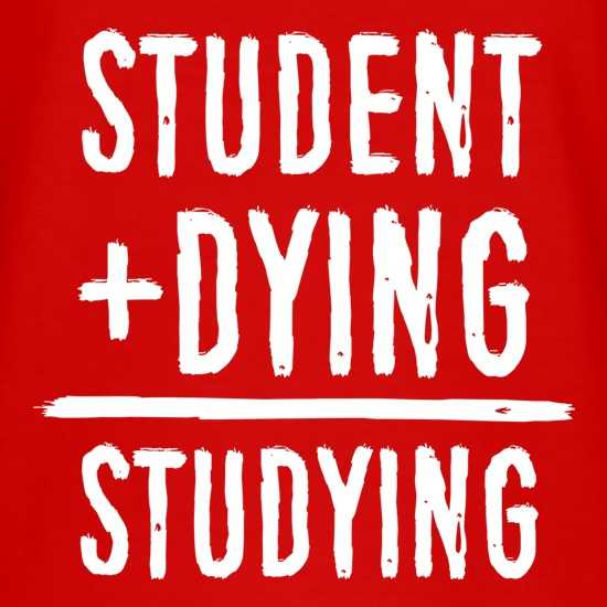 Studying Equals Student Plus Dying t shirt