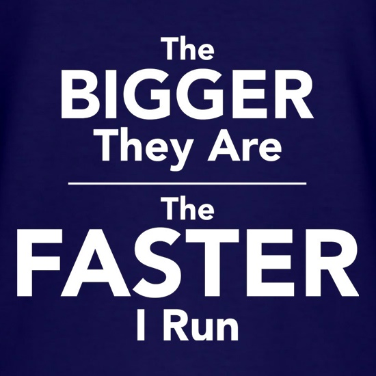 The Bigger They Are The Faster I Run t shirt