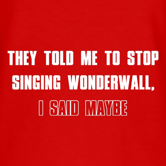 They Told Me To Stop Singing Wonderwall... I Said Maybe... t shirt