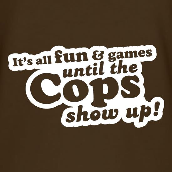It's All Fun And Games Until The Cops Show Up! t shirt