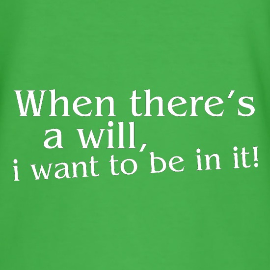 When there's a will, i want to be in it! t shirt