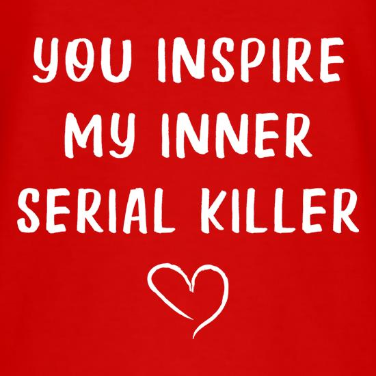You Inspire My Inner Serial Killer t shirt
