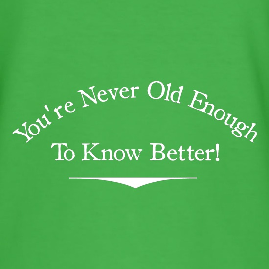 you're never old enough to know better t shirt